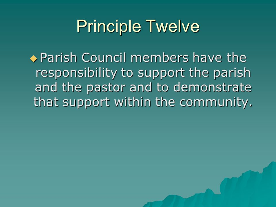 Principle Twelve  Parish Council members have the responsibility to support the parish and the pastor and to demonstrate that support within the comm