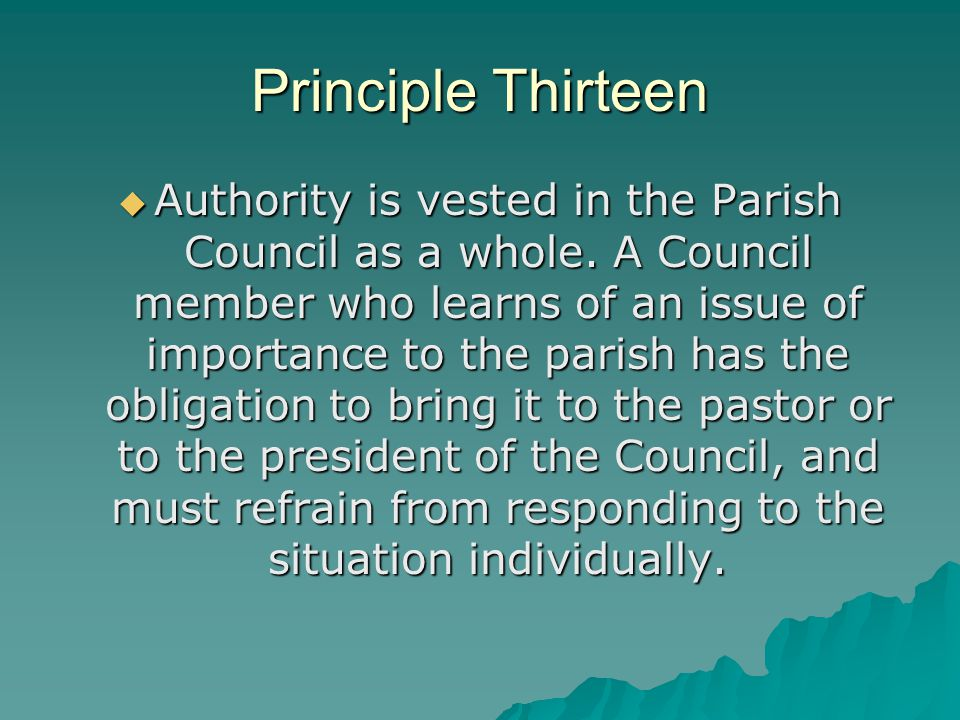 Principle Thirteen  Authority is vested in the Parish Council as a whole. A Council member who learns of an issue of importance to the parish has the