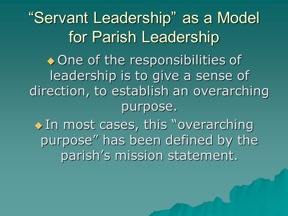 Servant Leadership as a Model for Parish Leadership  One of the responsibilities of leadership is to give a sense of direction, to establish an overarching purpose.