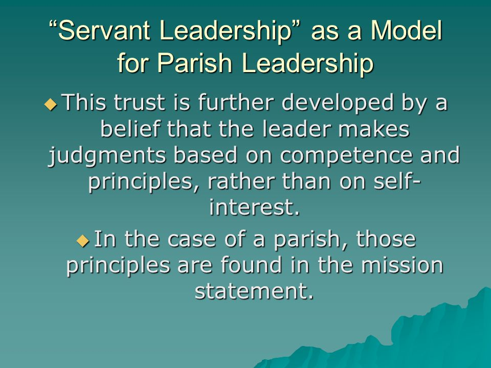 Servant Leadership as a Model for Parish Leadership  This trust is further developed by a belief that the leader makes judgments based on competence and principles, rather than on self- interest.