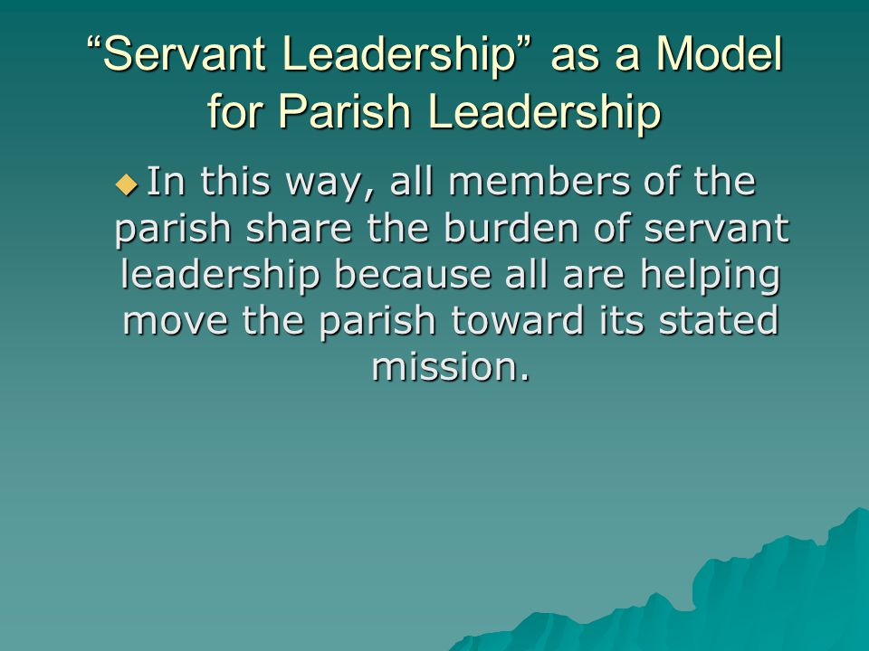 Servant Leadership as a Model for Parish Leadership  In this way, all members of the parish share the burden of servant leadership because all are helping move the parish toward its stated mission.