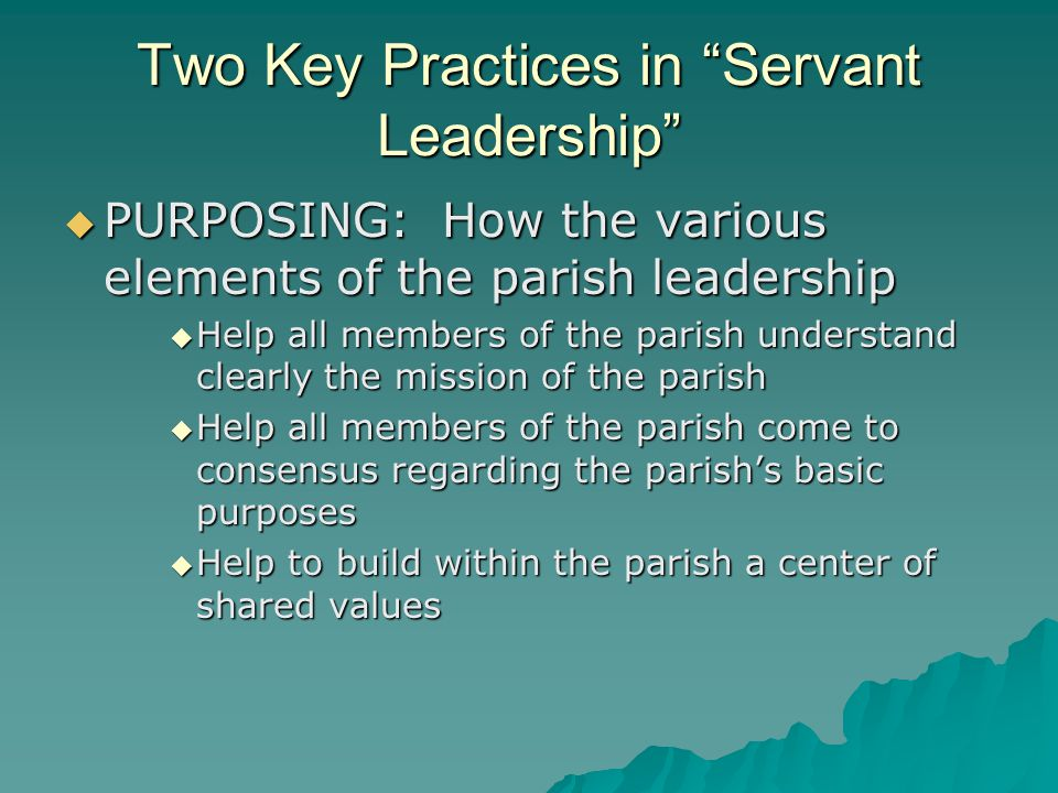 Two Key Practices in Servant Leadership  PURPOSING: How the various elements of the parish leadership  Help all members of the parish understand clearly the mission of the parish  Help all members of the parish come to consensus regarding the parish's basic purposes  Help to build within the parish a center of shared values