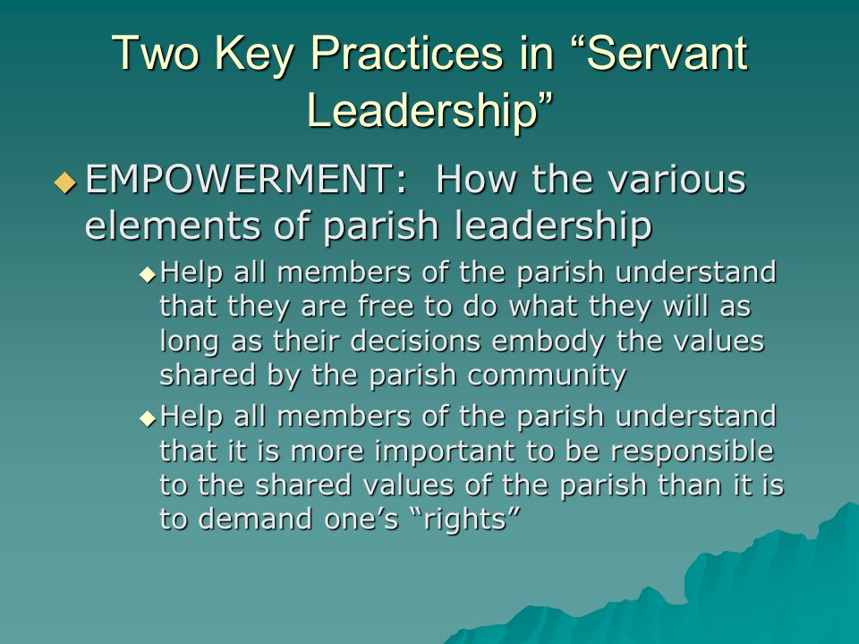 Two Key Practices in Servant Leadership  EMPOWERMENT: How the various elements of parish leadership  Help all members of the parish understand that they are free to do what they will as long as their decisions embody the values shared by the parish community  Help all members of the parish understand that it is more important to be responsible to the shared values of the parish than it is to demand one's rights