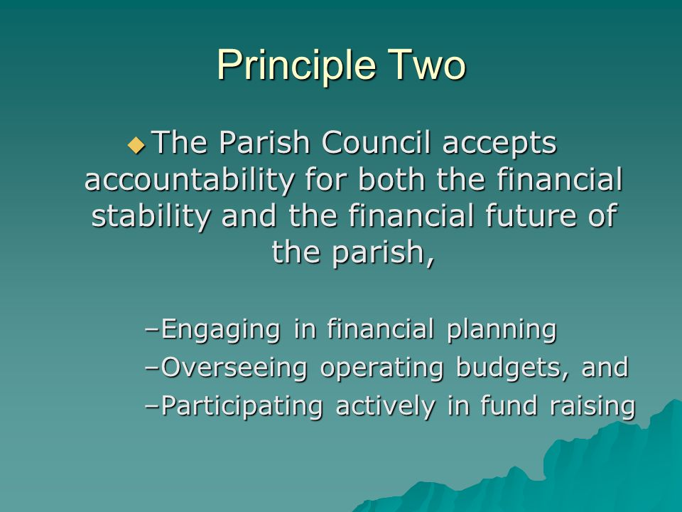 Principle Two  The Parish Council accepts accountability for both the financial stability and the financial future of the parish, –Engaging in financial planning –Overseeing operating budgets, and –Participating actively in fund raising