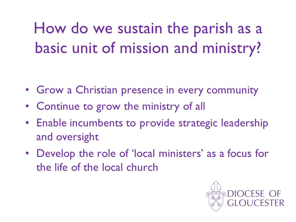 Grow a Christian presence in every community Continue to grow the ministry of all Enable incumbents to provide strategic leadership and oversight Develop the role of 'local ministers' as a focus for the life of the local church