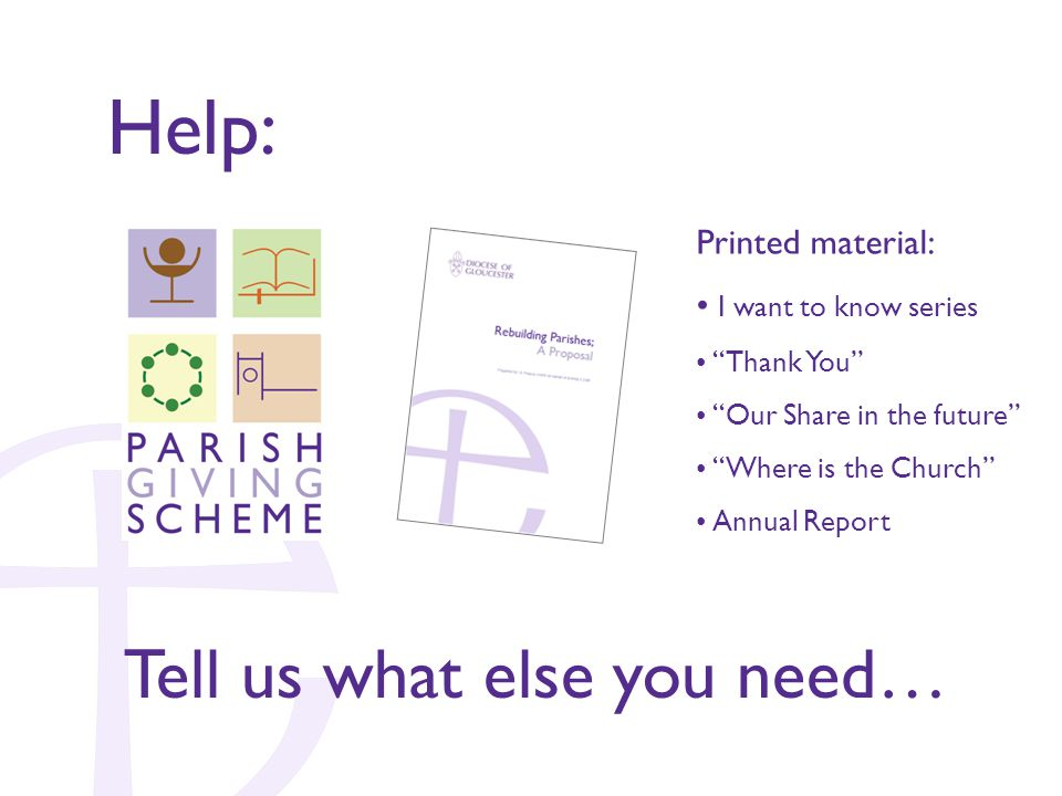 Help: Tell us what else you need… Printed material: I want to know series Thank You Our Share in the future Where is the Church Annual Report