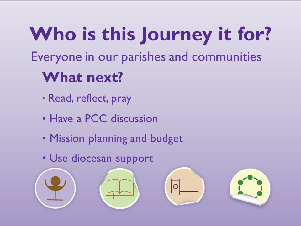Who is this Journey it for. Everyone in our parishes and communities What next.