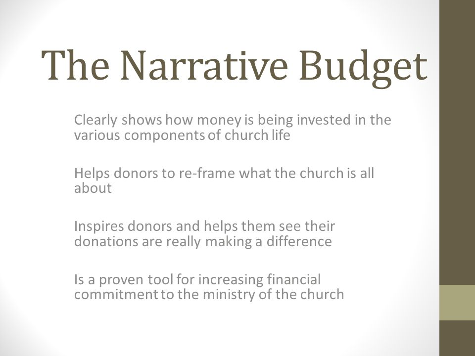 The Narrative Budget Clearly shows how money is being invested in the various components of church life Helps donors to re-frame what the church is all about Inspires donors and helps them see their donations are really making a difference Is a proven tool for increasing financial commitment to the ministry of the church