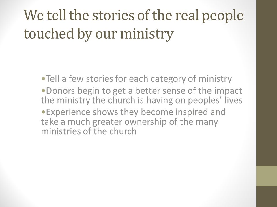 We tell the stories of the real people touched by our ministry Tell a few stories for each category of ministry Donors begin to get a better sense of the impact the ministry the church is having on peoples' lives Experience shows they become inspired and take a much greater ownership of the many ministries of the church