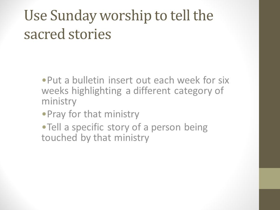 Use Sunday worship to tell the sacred stories Put a bulletin insert out each week for six weeks highlighting a different category of ministry Pray for that ministry Tell a specific story of a person being touched by that ministry