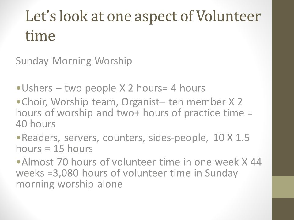 Let's look at one aspect of Volunteer time Sunday Morning Worship Ushers – two people X 2 hours= 4 hours Choir, Worship team, Organist– ten member X 2 hours of worship and two+ hours of practice time = 40 hours Readers, servers, counters, sides-people, 10 X 1.5 hours = 15 hours Almost 70 hours of volunteer time in one week X 44 weeks =3,080 hours of volunteer time in Sunday morning worship alone