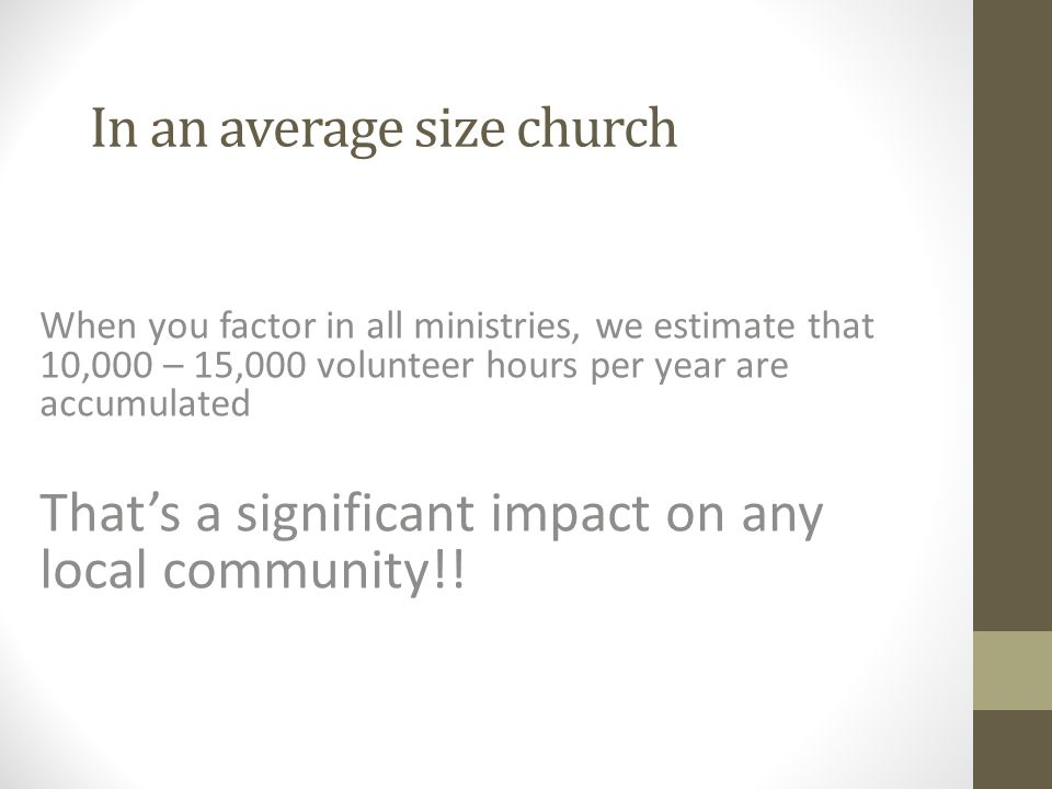 In an average size church When you factor in all ministries, we estimate that 10,000 – 15,000 volunteer hours per year are accumulated That's a signif