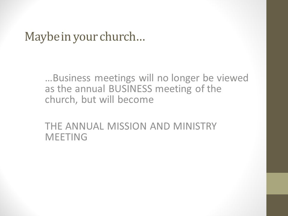 Maybe in your church… …Business meetings will no longer be viewed as the annual BUSINESS meeting of the church, but will become THE ANNUAL MISSION AND MINISTRY MEETING