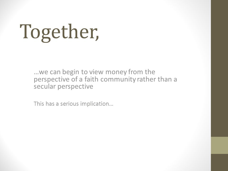 Together, …we can begin to view money from the perspective of a faith community rather than a secular perspective This has a serious implication…