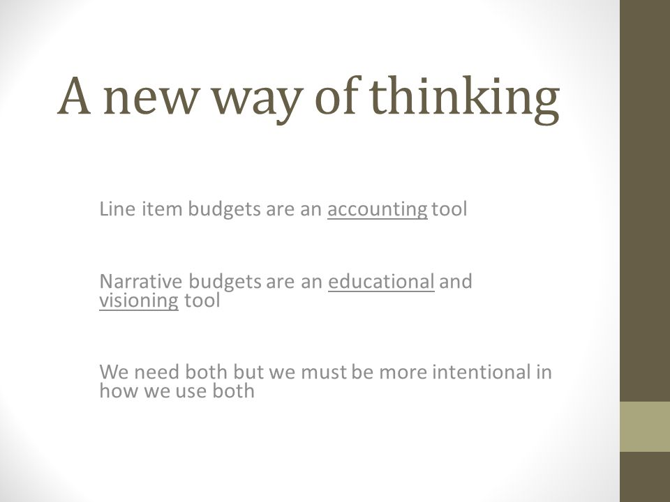 A new way of thinking Line item budgets are an accounting tool Narrative budgets are an educational and visioning tool We need both but we must be more intentional in how we use both