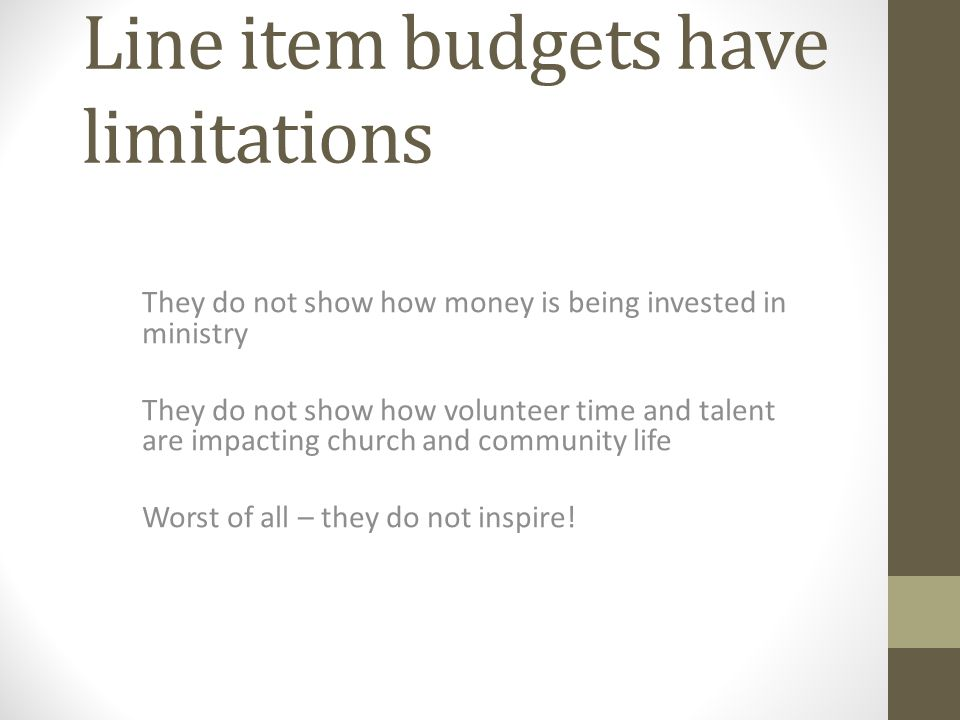 Line item budgets have limitations They do not show how money is being invested in ministry They do not show how volunteer time and talent are impacting church and community life Worst of all – they do not inspire!