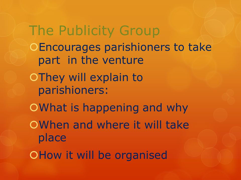 The Publicity Group  Encourages parishioners to take part in the venture  They will explain to parishioners:  What is happening and why  When and where it will take place  How it will be organised