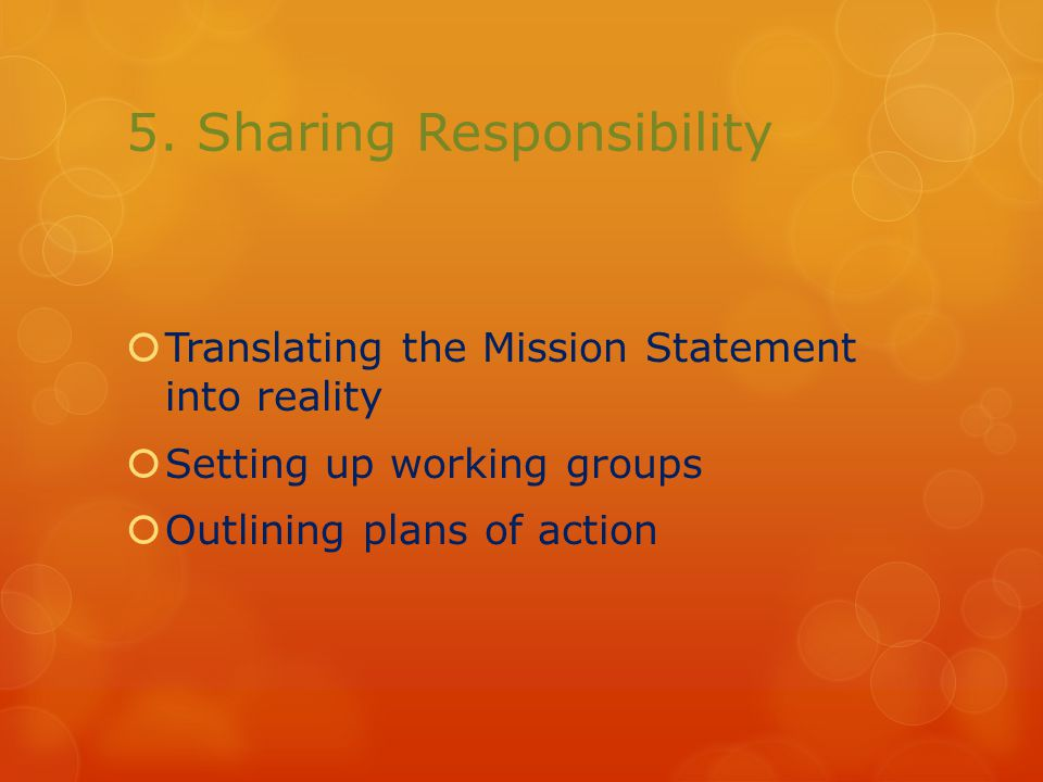 5. Sharing Responsibility  Translating the Mission Statement into reality  Setting up working groups  Outlining plans of action
