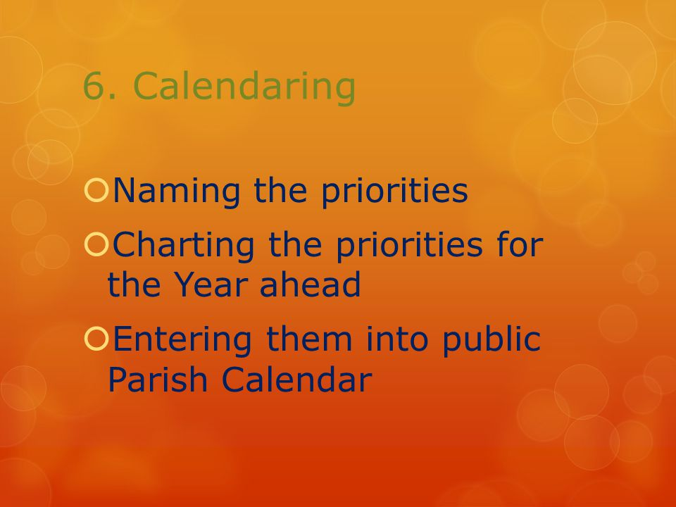 6. Calendaring  Naming the priorities  Charting the priorities for the Year ahead  Entering them into public Parish Calendar