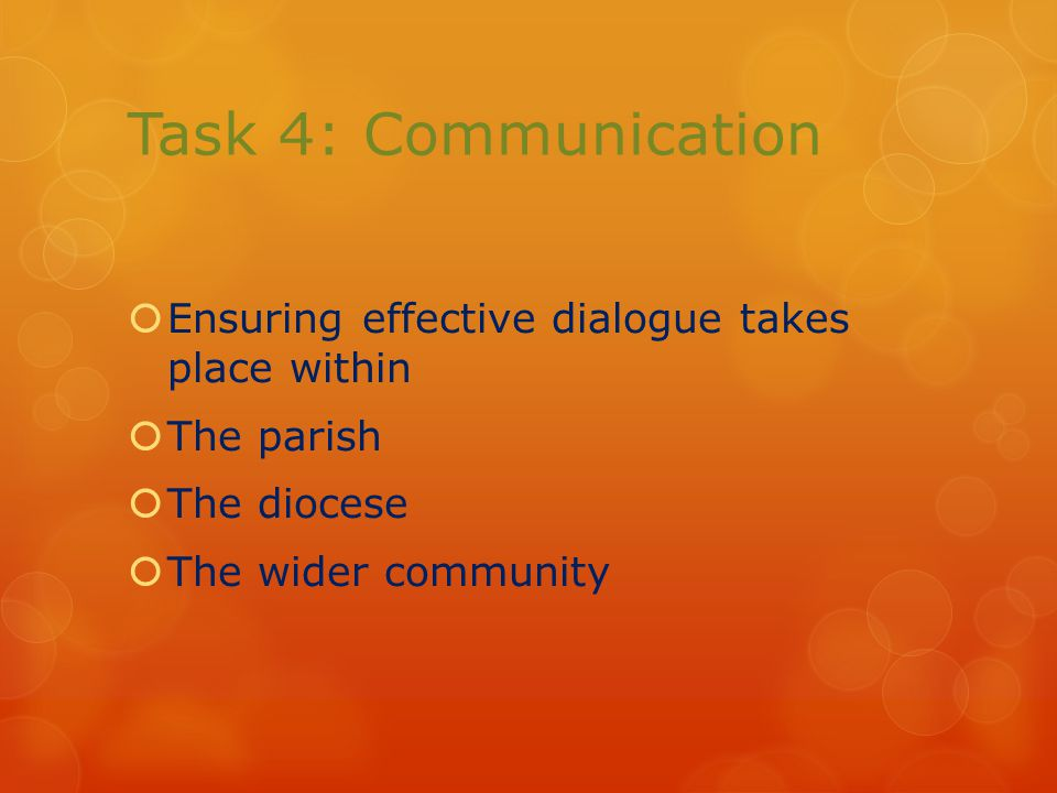 Task 4: Communication  Ensuring effective dialogue takes place within  The parish  The diocese  The wider community