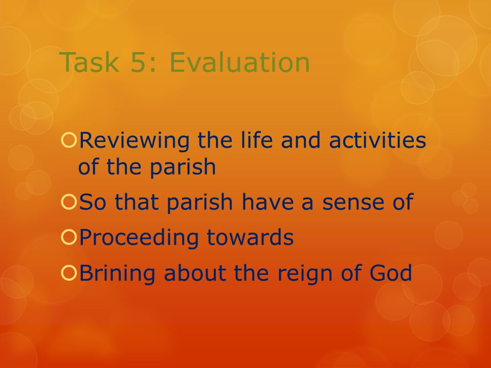 Task 5: Evaluation  Reviewing the life and activities of the parish  So that parish have a sense of  Proceeding towards  Brining about the reign of God