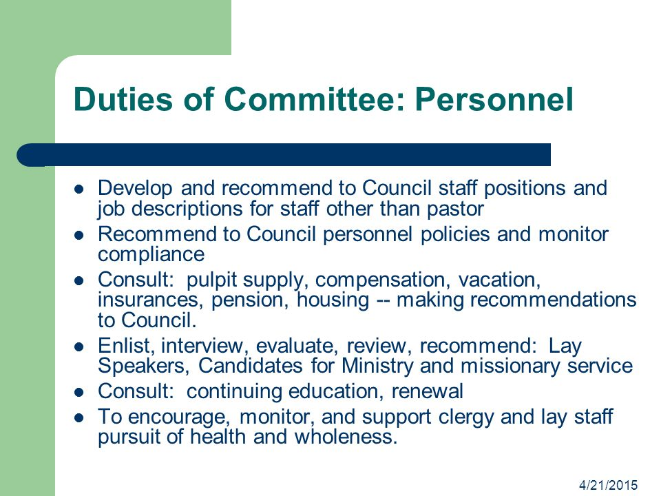 4/21/2015 Duties of Committee: Personnel Develop and recommend to Council staff positions and job descriptions for staff other than pastor Recommend to Council personnel policies and monitor compliance Consult: pulpit supply, compensation, vacation, insurances, pension, housing -- making recommendations to Council.