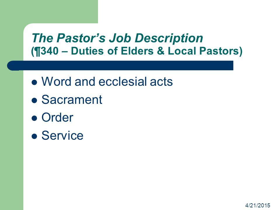 4/21/2015 The Pastor's Job Description (¶340 – Duties of Elders & Local Pastors) Word and ecclesial acts Sacrament Order Service