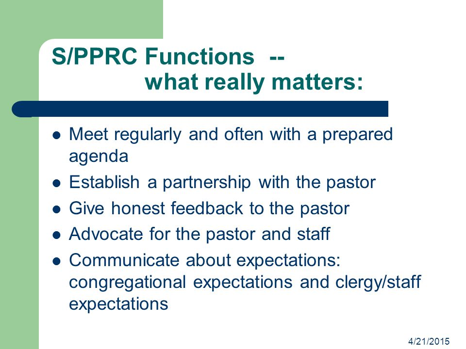 4/21/2015 S/PPRC Functions -- what really matters: Meet regularly and often with a prepared agenda Establish a partnership with the pastor Give honest feedback to the pastor Advocate for the pastor and staff Communicate about expectations: congregational expectations and clergy/staff expectations