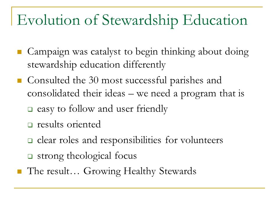 Evolution of Stewardship Education Campaign was catalyst to begin thinking about doing stewardship education differently Consulted the 30 most successful parishes and consolidated their ideas – we need a program that is  easy to follow and user friendly  results oriented  clear roles and responsibilities for volunteers  strong theological focus The result… Growing Healthy Stewards
