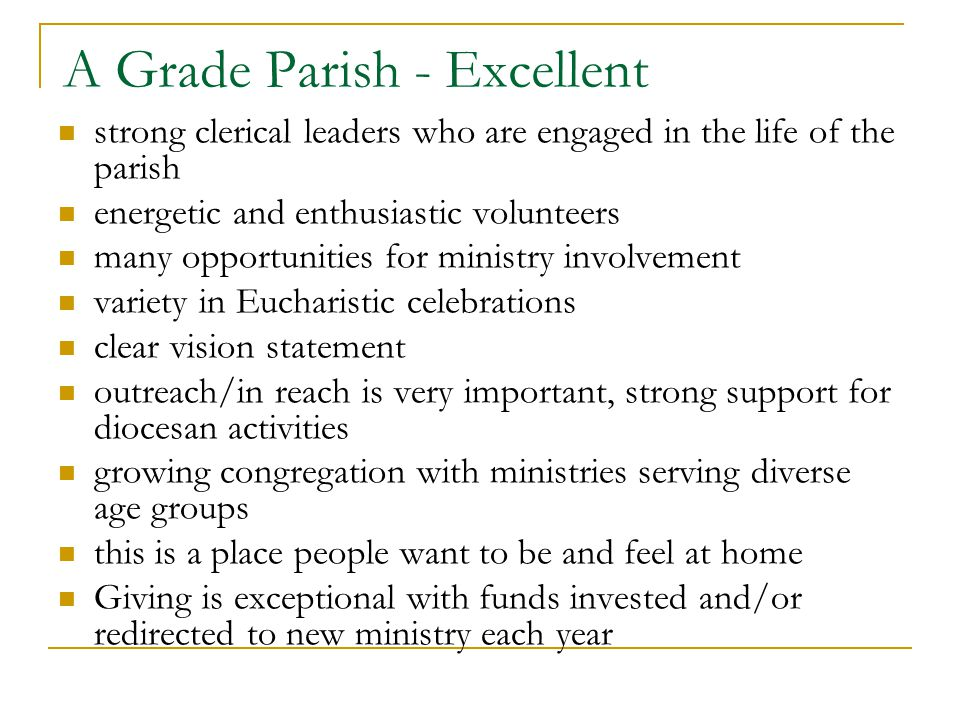 A Grade Parish - Excellent strong clerical leaders who are engaged in the life of the parish energetic and enthusiastic volunteers many opportunities for ministry involvement variety in Eucharistic celebrations clear vision statement outreach/in reach is very important, strong support for diocesan activities growing congregation with ministries serving diverse age groups this is a place people want to be and feel at home Giving is exceptional with funds invested and/or redirected to new ministry each year
