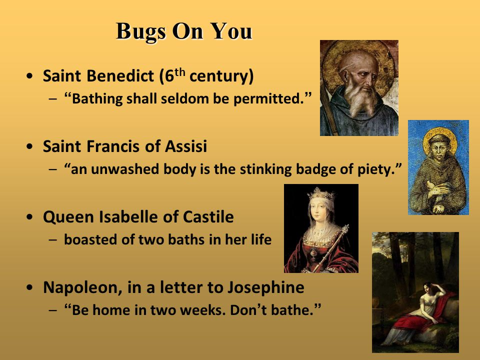 "Bugs On You Saint Benedict (6 th century) –""Bathing shall seldom be permitted."" Saint Francis of Assisi –""an unwashed body is the stinking badge of pi"