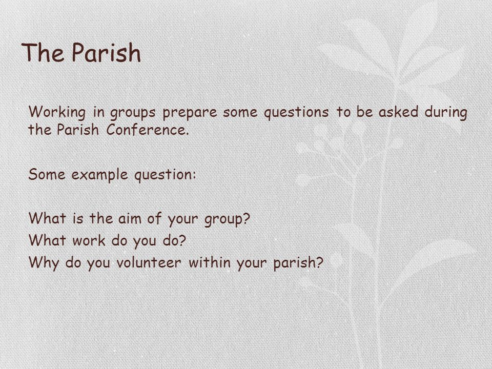 The Parish Working in groups prepare some questions to be asked during the Parish Conference.