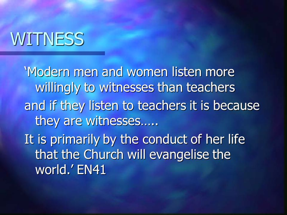 WITNESS 'Modern men and women listen more willingly to witnesses than teachers and if they listen to teachers it is because they are witnesses….. It i