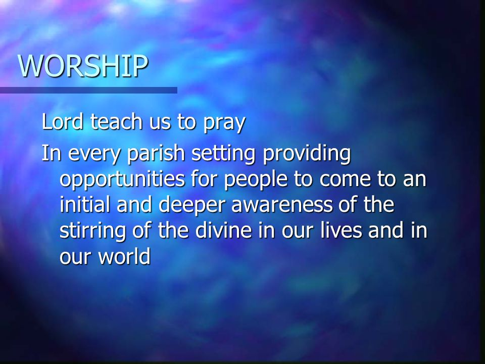WORSHIP Lord teach us to pray In every parish setting providing opportunities for people to come to an initial and deeper awareness of the stirring of