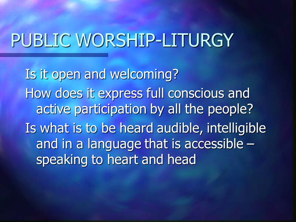 PUBLIC WORSHIP-LITURGY Is it open and welcoming? How does it express full conscious and active participation by all the people? Is what is to be heard