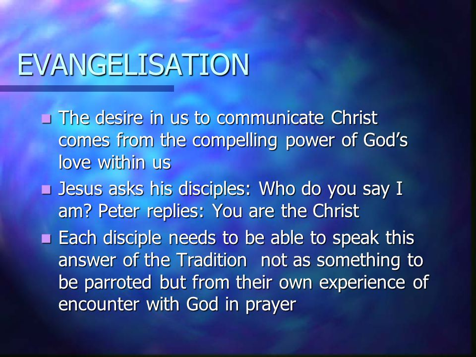 EVANGELISATION The desire in us to communicate Christ comes from the compelling power of God's love within us The desire in us to communicate Christ c