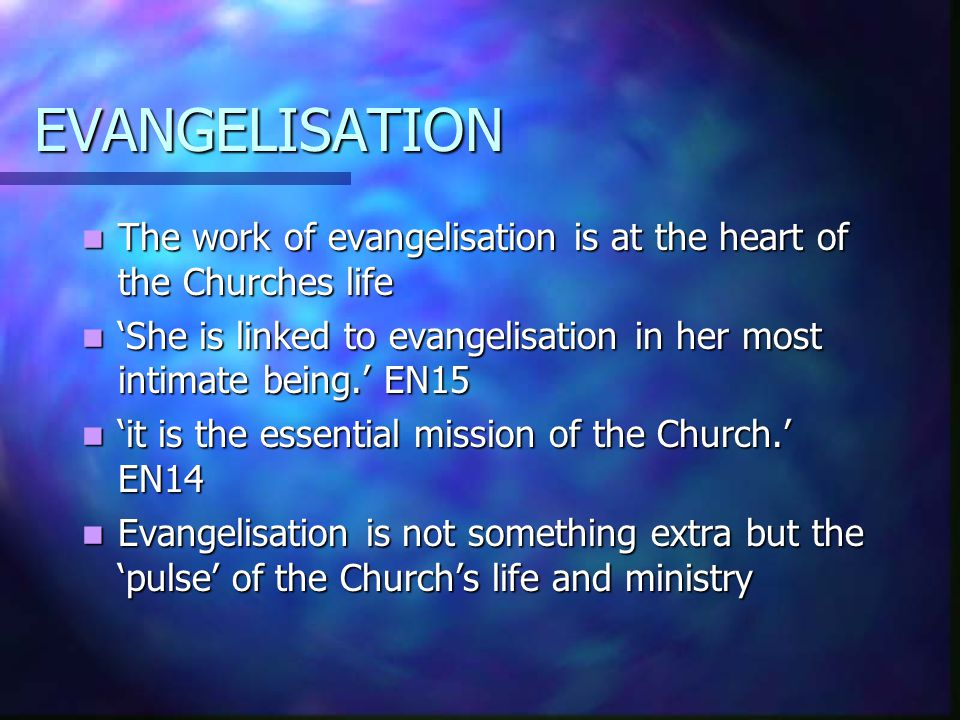 EVANGELISATION The work of evangelisation is at the heart of the Churches life The work of evangelisation is at the heart of the Churches life 'She is