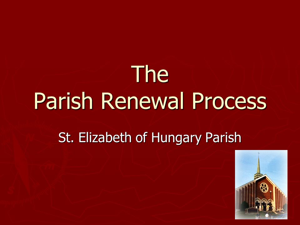 The Parish Renewal Process St. Elizabeth of Hungary Parish