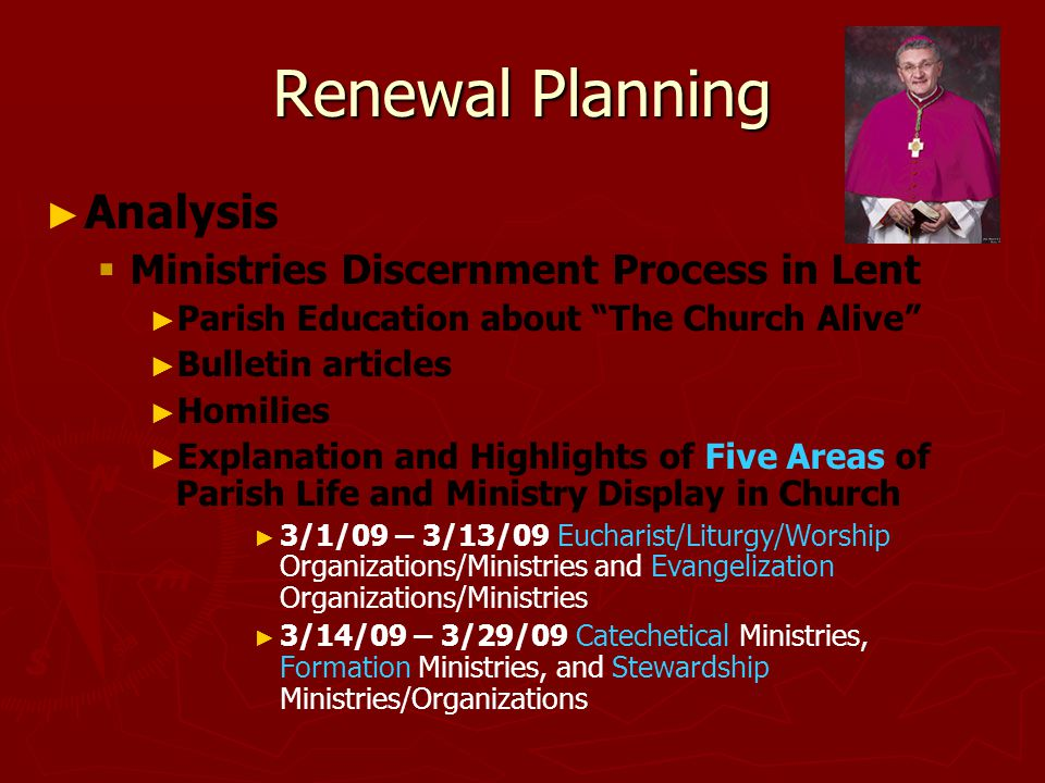 Renewal Planning ► ► Analysis   Ministries Discernment Process in Lent ► ► Parish Education about The Church Alive ► ► Bulletin articles ► ► Homilies ► ► Explanation and Highlights of Five Areas of Parish Life and Ministry Display in Church ► ► 3/1/09 – 3/13/09 Eucharist/Liturgy/Worship Organizations/Ministries and Evangelization Organizations/Ministries ► ► 3/14/09 – 3/29/09 Catechetical Ministries, Formation Ministries, and Stewardship Ministries/Organizations