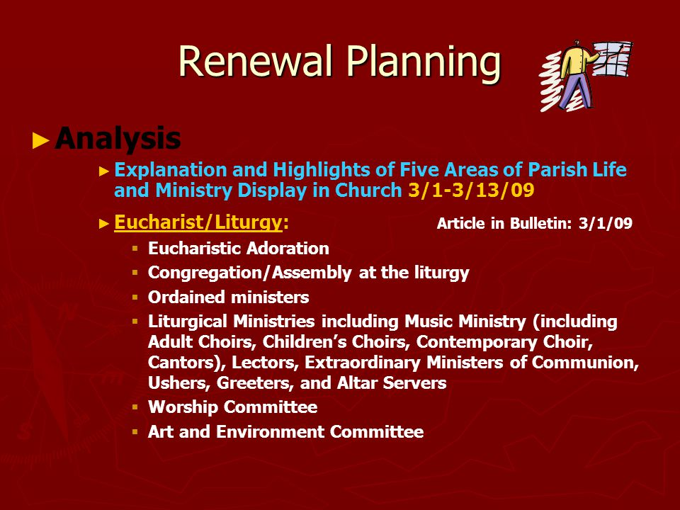 Renewal Planning ► ► Analysis ► ► Explanation and Highlights of Five Areas of Parish Life and Ministry Display in Church 3/1-3/13/09 ► ► Eucharist/Liturgy: Article in Bulletin: 3/1/09   Eucharistic Adoration   Congregation/Assembly at the liturgy   Ordained ministers   Liturgical Ministries including Music Ministry (including Adult Choirs, Children's Choirs, Contemporary Choir, Cantors), Lectors, Extraordinary Ministers of Communion, Ushers, Greeters, and Altar Servers   Worship Committee   Art and Environment Committee