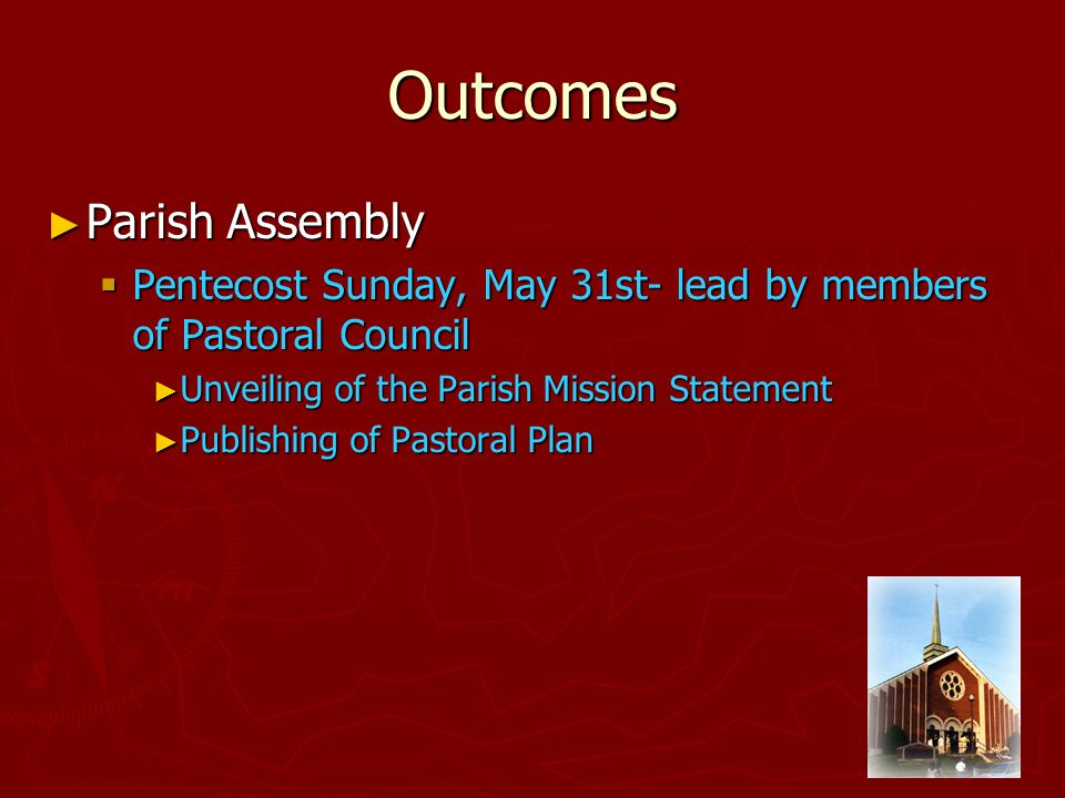 Outcomes ► Parish Assembly  Pentecost Sunday, May 31st- lead by members of Pastoral Council ► Unveiling of the Parish Mission Statement ► Publishing of Pastoral Plan