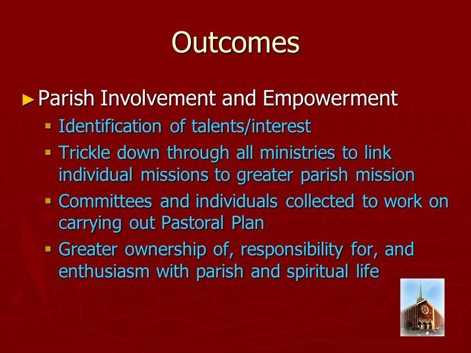 Outcomes ► Parish Involvement and Empowerment  Identification of talents/interest  Trickle down through all ministries to link individual missions to greater parish mission  Committees and individuals collected to work on carrying out Pastoral Plan  Greater ownership of, responsibility for, and enthusiasm with parish and spiritual life