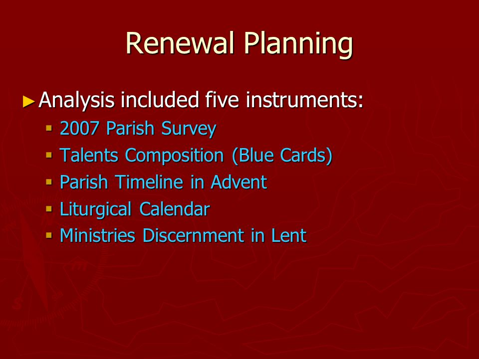 Renewal Planning ► Analysis included five instruments:  2007 Parish Survey  Talents Composition (Blue Cards)  Parish Timeline in Advent  Liturgical Calendar  Ministries Discernment in Lent