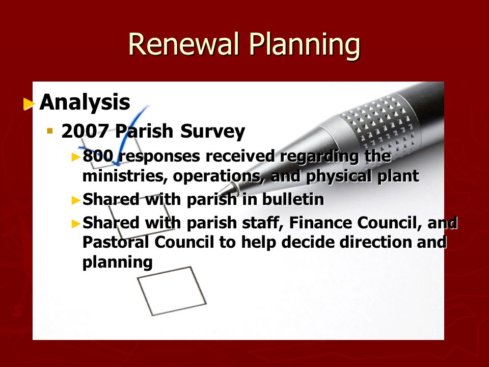 Renewal Planning ► Analysis  2007 Parish Survey ► 800 responses received regarding the ministries, operations, and physical plant ► Shared with parish in bulletin ► Shared with parish staff, Finance Council, and Pastoral Council to help decide direction and planning