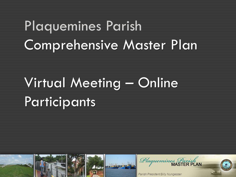 Parish President Billy Nungesser Comprehensive Master Plan Virtual Meeting – Online Participants Plaquemines Parish Comprehensive Master Plan Virtual Meeting – Online Participants