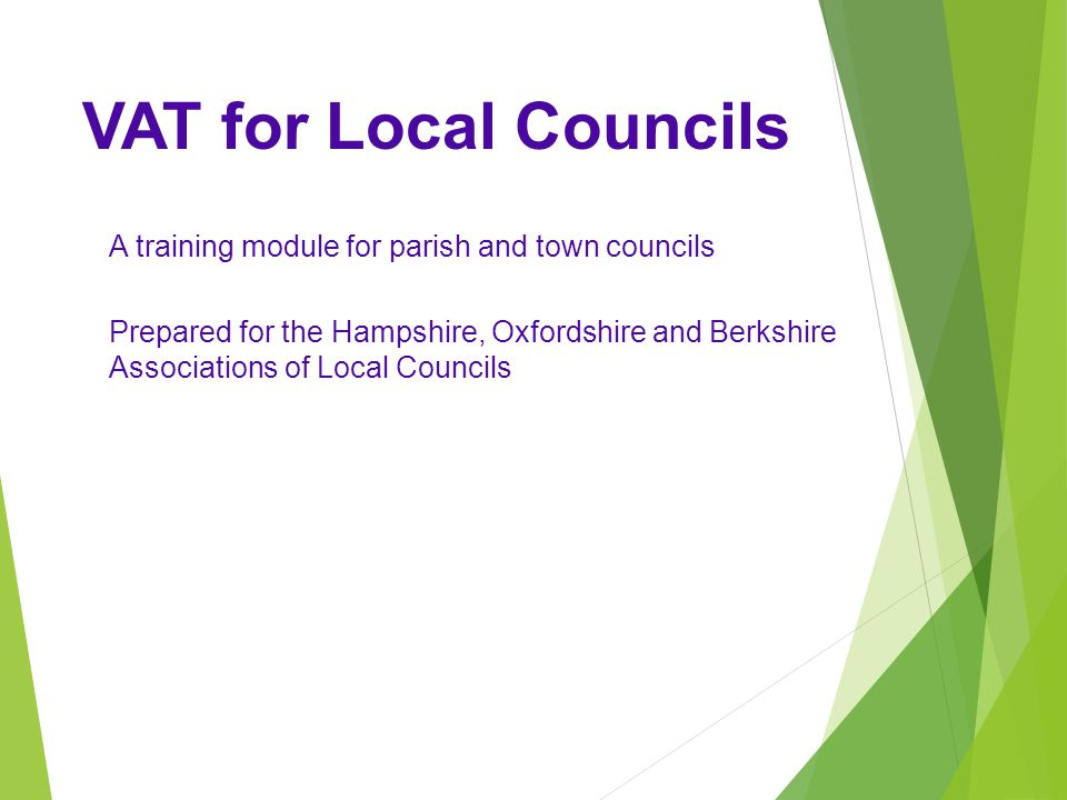 VAT for Local Councils A training module for parish and town councils Prepared for the Hampshire, Oxfordshire and Berkshire Associations of Local Councils