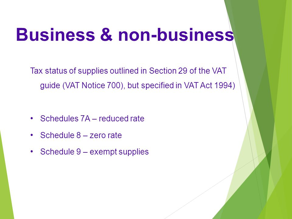 Tax status of supplies outlined in Section 29 of the VAT guide (VAT Notice 700), but specified in VAT Act 1994) Schedules 7A – reduced rate Schedule 8 – zero rate Schedule 9 – exempt supplies Business & non-business