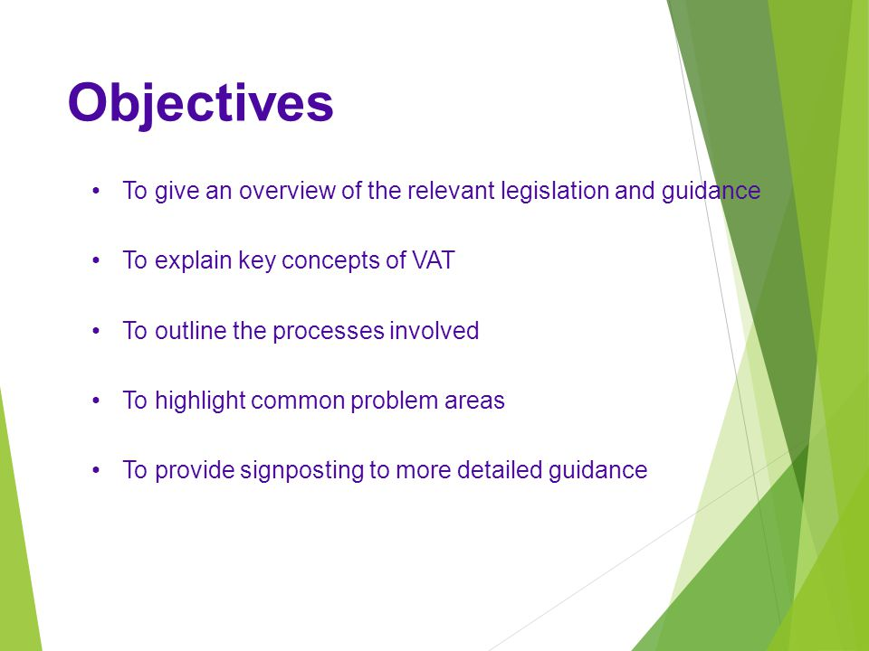 Objectives To give an overview of the relevant legislation and guidance To explain key concepts of VAT To outline the processes involved To highlight common problem areas To provide signposting to more detailed guidance