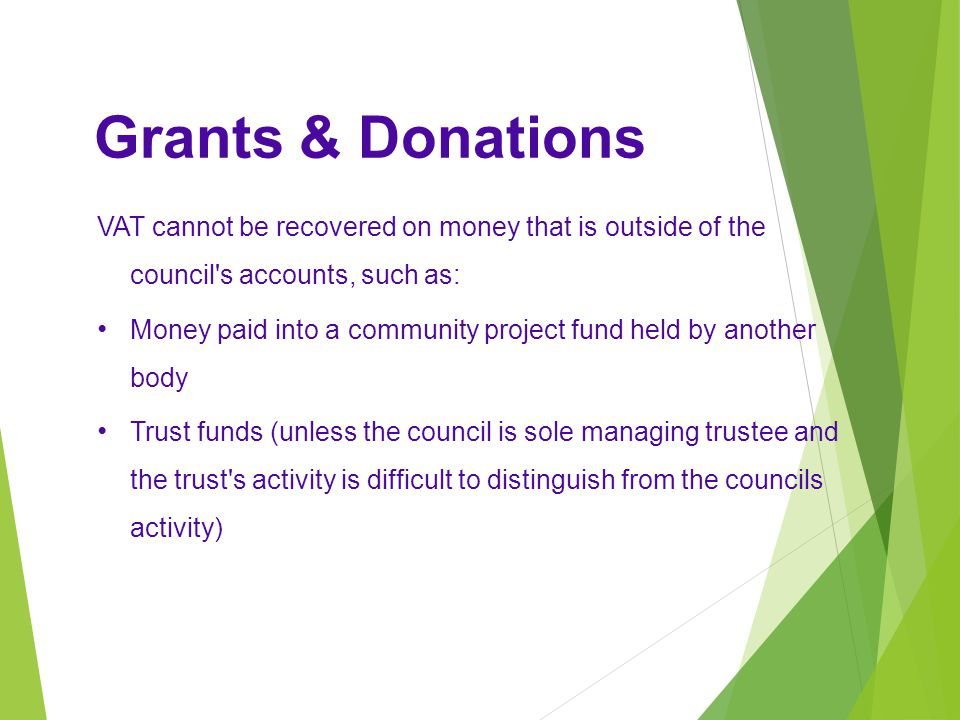 VAT cannot be recovered on money that is outside of the council s accounts, such as: Money paid into a community project fund held by another body Trust funds (unless the council is sole managing trustee and the trust s activity is difficult to distinguish from the councils activity) Grants & Donations