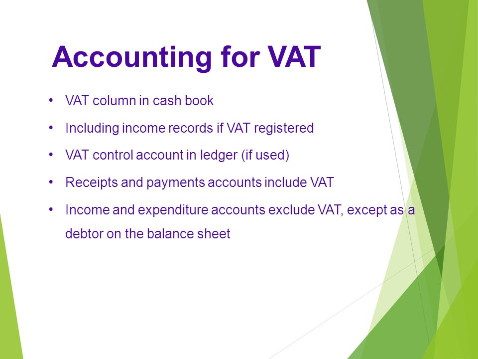 Accounting for VAT VAT column in cash book Including income records if VAT registered VAT control account in ledger (if used) Receipts and payments accounts include VAT Income and expenditure accounts exclude VAT, except as a debtor on the balance sheet